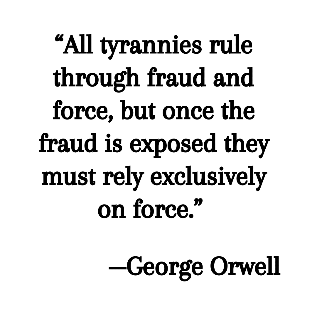george orwell quote all tyrannies rule through fraud and force, but once the fraud is exposed they must rely exclusively on force.